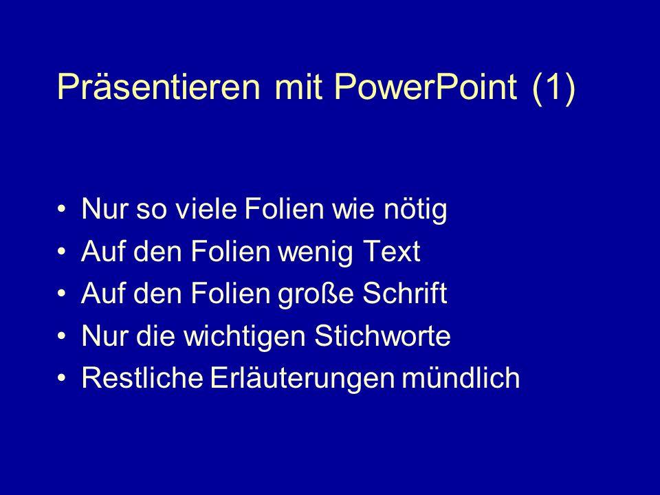 Präsentieren mit PowerPoint (1) Nur so viele Folien wie nötig Auf den Folien wenig Text Auf den Folien große Schrift Nur die wichtigen Stichworte Restliche Erläuterungen mündlich