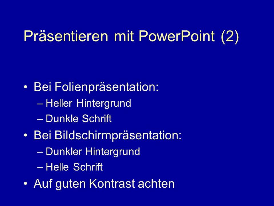 Präsentieren mit PowerPoint (2) Bei Folienpräsentation: –Heller Hintergrund –Dunkle Schrift Bei Bildschirmpräsentation: –Dunkler Hintergrund –Helle Schrift Auf guten Kontrast achten