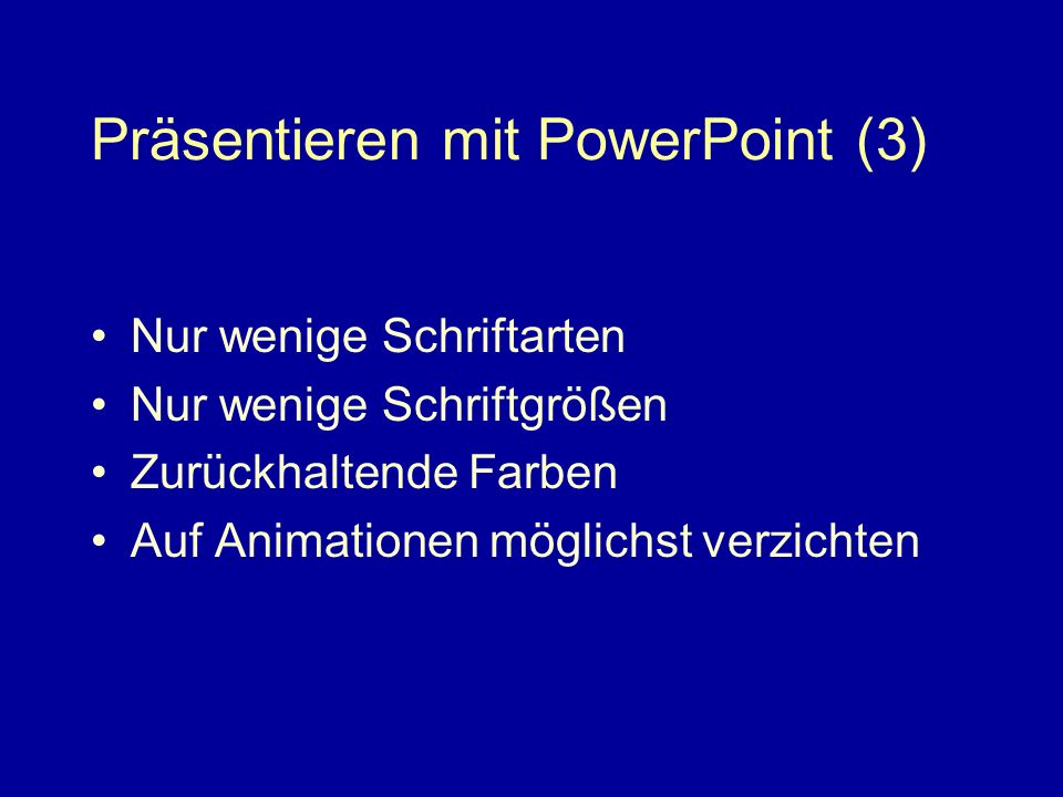 Präsentieren mit PowerPoint (3) Nur wenige Schriftarten Nur wenige Schriftgrößen Zurückhaltende Farben Auf Animationen möglichst verzichten