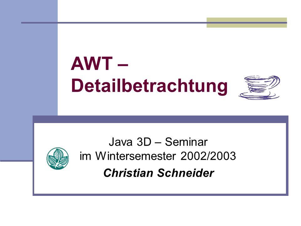 AWT – Detailbetrachtung Java 3D – Seminar im Wintersemester 2002/2003 Christian Schneider