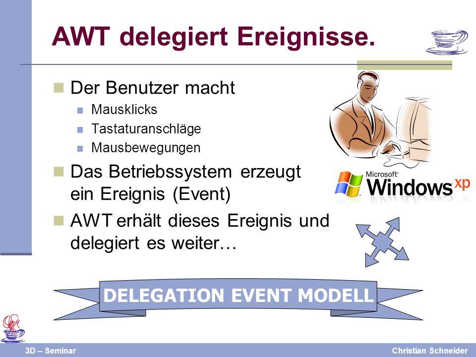 3D – SeminarChristian Schneider AWT delegiert Ereignisse. Der Benutzer macht Mausklicks Tastaturanschläge Mausbewegungen Das Betriebssystem erzeugt ei