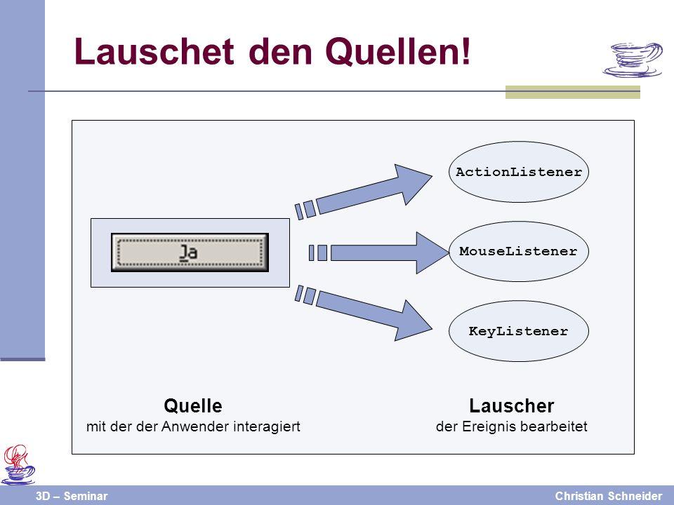 3D – SeminarChristian Schneider Lauschet den Quellen! ActionListener MouseListener KeyListener Quelle mit der der Anwender interagiert Lauscher der Er