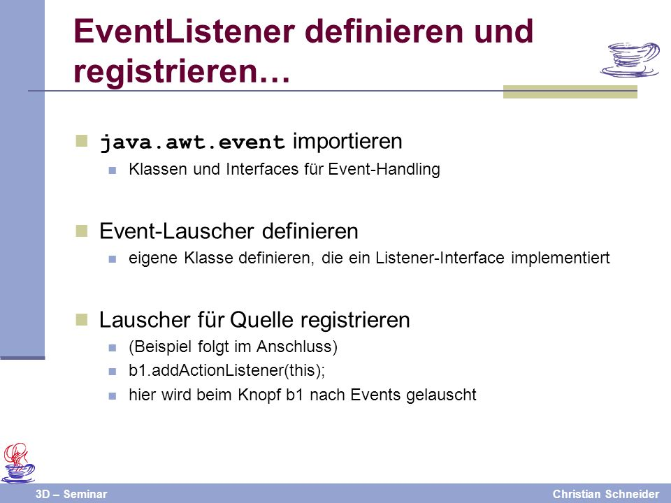 3D – SeminarChristian Schneider EventListener definieren und registrieren… java.awt.event importieren Klassen und Interfaces für Event-Handling Event-Lauscher definieren eigene Klasse definieren, die ein Listener-Interface implementiert Lauscher für Quelle registrieren (Beispiel folgt im Anschluss) b1.addActionListener(this); hier wird beim Knopf b1 nach Events gelauscht