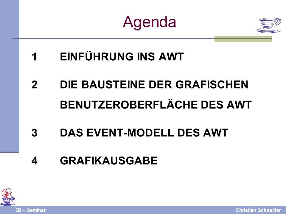3D – SeminarChristian Schneider Agenda 1EINFÜHRUNG INS AWT 2DIE BAUSTEINE DER GRAFISCHEN BENUTZEROBERFLÄCHE DES AWT 3DAS EVENT-MODELL DES AWT 4GRAFIKA