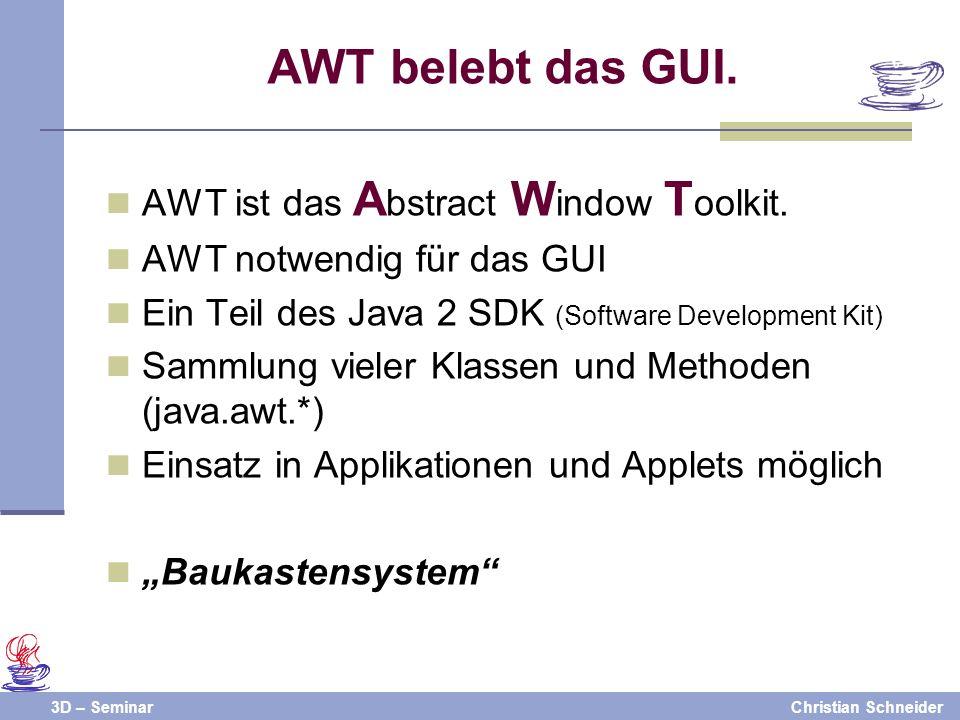 3D – SeminarChristian Schneider AWT belebt das GUI. AWT ist das A bstract W indow T oolkit. AWT notwendig für das GUI Ein Teil des Java 2 SDK (Softwar