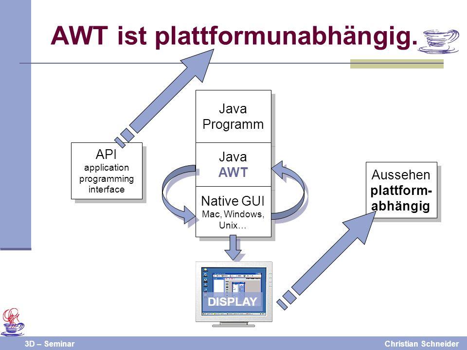 3D – SeminarChristian Schneider Java Programm Java AWT Native GUI Mac, Windows, Unix… AWT ist plattformunabhängig. Display API application programming