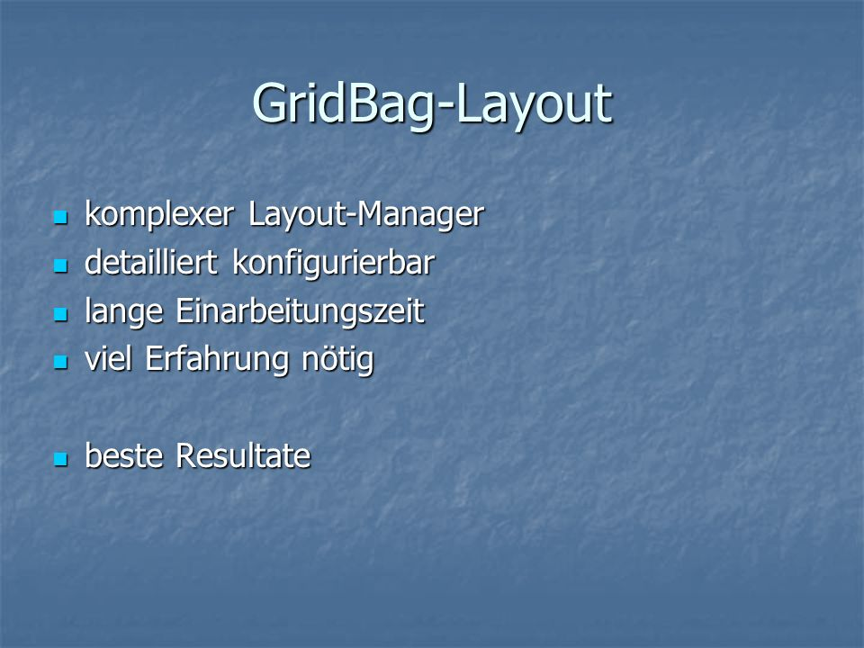 GridBag-Layout komplexer Layout-Manager komplexer Layout-Manager detailliert konfigurierbar detailliert konfigurierbar lange Einarbeitungszeit lange E