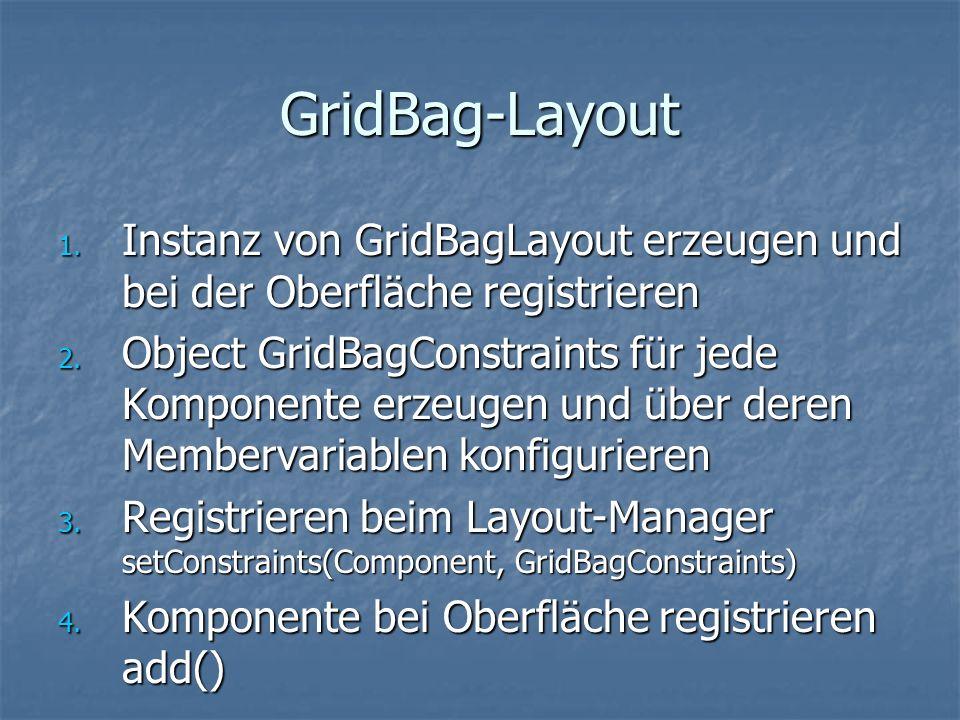 GridBag-Layout 1. Instanz von GridBagLayout erzeugen und bei der Oberfläche registrieren 2. Object GridBagConstraints für jede Komponente erzeugen und