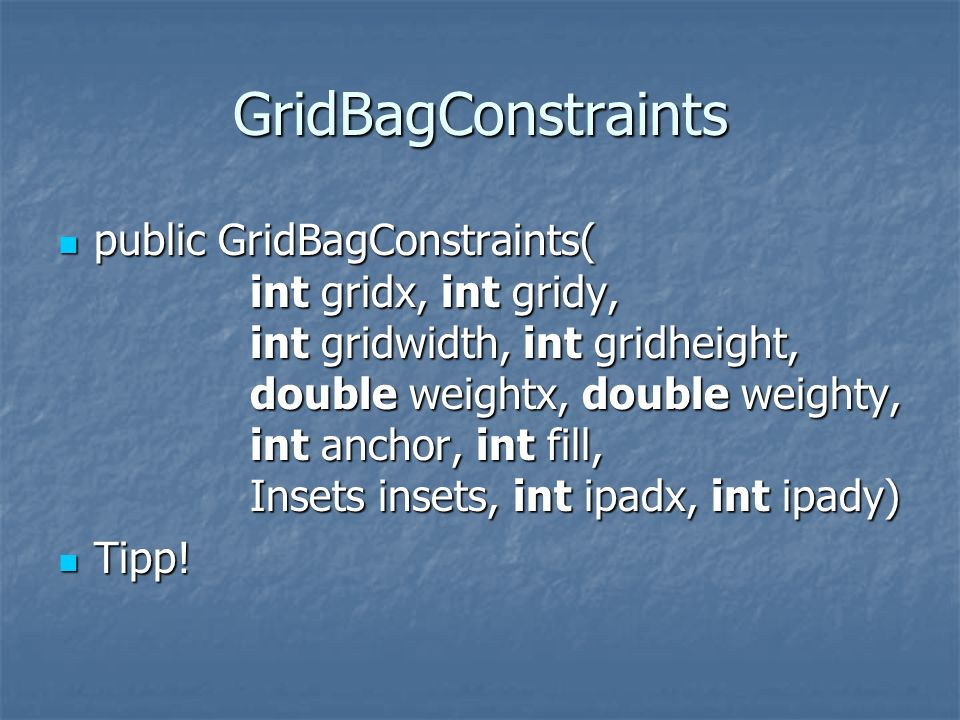 GridBagConstraints public GridBagConstraints( int gridx, int gridy, int gridwidth, int gridheight, double weightx, double weighty, int anchor, int fil