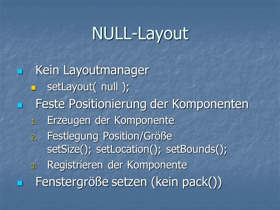 NULL-Layout Kein Layoutmanager Kein Layoutmanager setLayout( null ); setLayout( null ); Feste Positionierung der Komponenten Feste Positionierung der