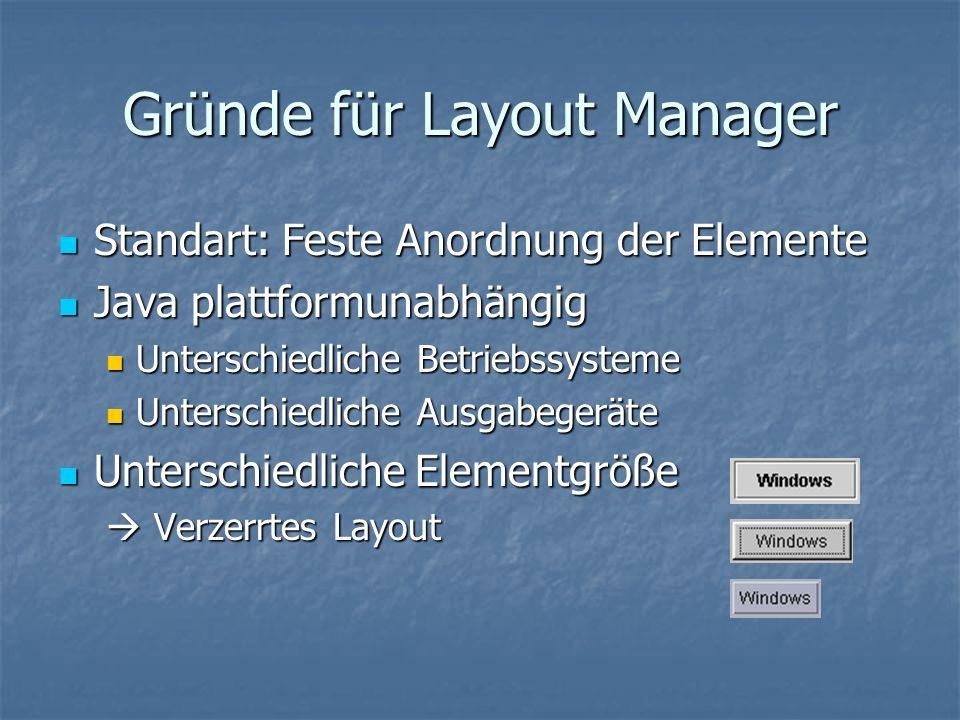 Gründe für Layout Manager Standart: Feste Anordnung der Elemente Standart: Feste Anordnung der Elemente Java plattformunabhängig Java plattformunabhän