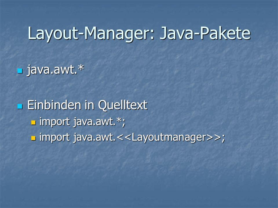 Layout-Manager: Java-Pakete java.awt.* java.awt.* Einbinden in Quelltext Einbinden in Quelltext import java.awt.*; import java.awt.*; import java.awt.