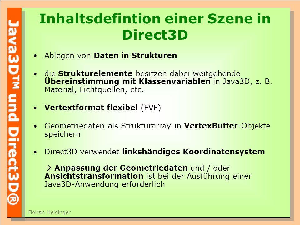 Java3D TM und Direct3D® Florian Heidinger Inhaltsdefintion einer Szene in Direct3D Ablegen von Daten in Strukturen die Strukturelemente besitzen dabei weitgehende Übereinstimmung mit Klassenvariablen in Java3D, z.