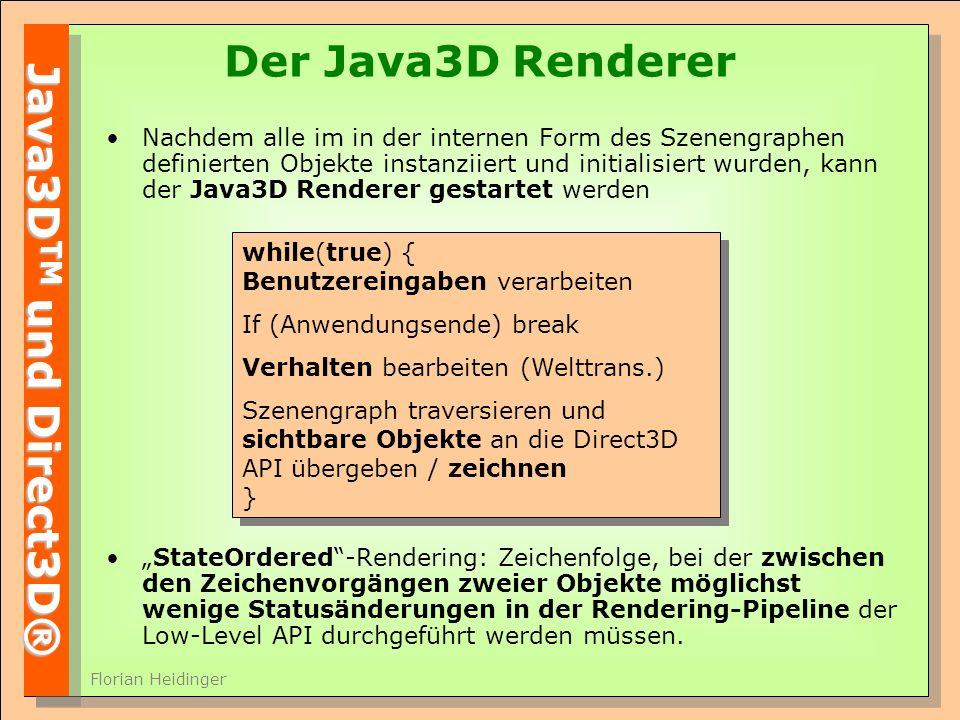 Java3D TM und Direct3D® Florian Heidinger Der Java3D Renderer Nachdem alle im in der internen Form des Szenengraphen definierten Objekte instanziiert und initialisiert wurden, kann der Java3D Renderer gestartet werden StateOrdered-Rendering: Zeichenfolge, bei der zwischen den Zeichenvorgängen zweier Objekte möglichst wenige Statusänderungen in der Rendering-Pipeline der Low-Level API durchgeführt werden müssen.