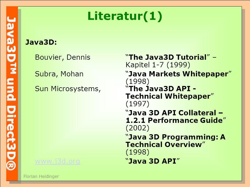 Java3D TM und Direct3D® Florian Heidinger Literatur(1) Java3D: Bouvier, DennisThe Java3D Tutorial – Kapitel 1-7 (1999) Subra, Mohan Java Markets Whitepaper (1998) Sun Microsystems, The Java3D API - Technical Whitepaper (1997) Java 3D API Collateral – 1.2.1 Performance Guide (2002) Java 3D Programming: A Technical Overview (1998) www.j3d.orgwww.j3d.orgJava 3D API