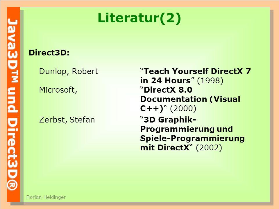 Java3D TM und Direct3D® Florian Heidinger Literatur(2) Direct3D: Dunlop, RobertTeach Yourself DirectX 7 in 24 Hours (1998) Microsoft, DirectX 8.0 Documentation (Visual C++) (2000) Zerbst, Stefan3D Graphik- Programmierung und Spiele-Programmierung mit DirectX (2002)