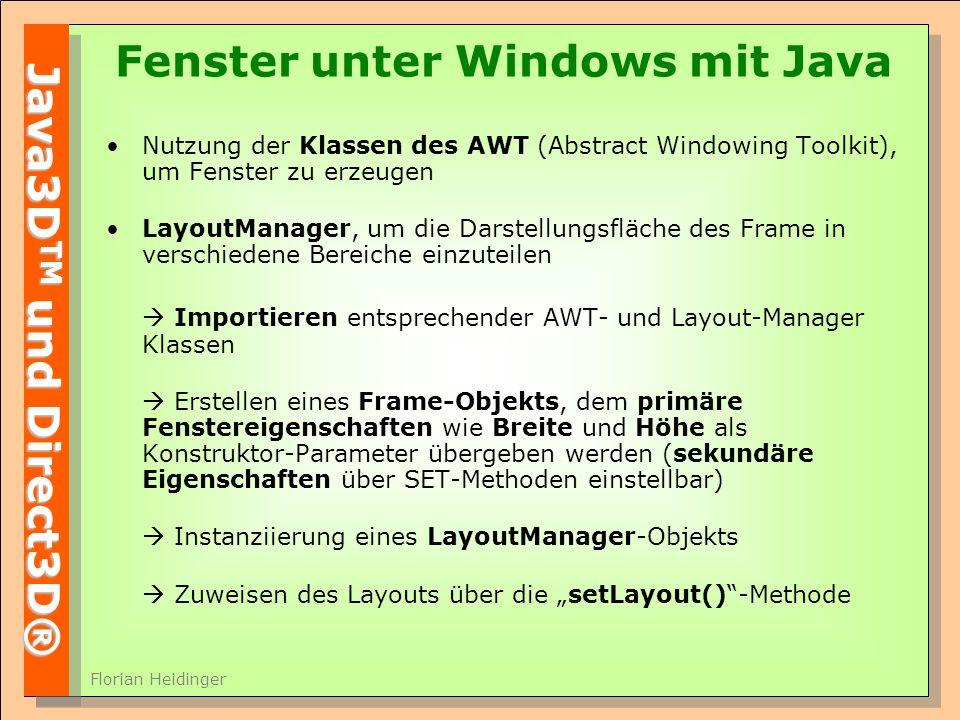 Java3D TM und Direct3D® Florian Heidinger Fenster unter Windows mit Java Nutzung der Klassen des AWT (Abstract Windowing Toolkit), um Fenster zu erzeugen LayoutManager, um die Darstellungsfläche des Frame in verschiedene Bereiche einzuteilen Importieren entsprechender AWT- und Layout-Manager Klassen Erstellen eines Frame-Objekts, dem primäre Fenstereigenschaften wie Breite und Höhe als Konstruktor-Parameter übergeben werden (sekundäre Eigenschaften über SET-Methoden einstellbar) Instanziierung eines LayoutManager-Objekts Zuweisen des Layouts über die setLayout()-Methode