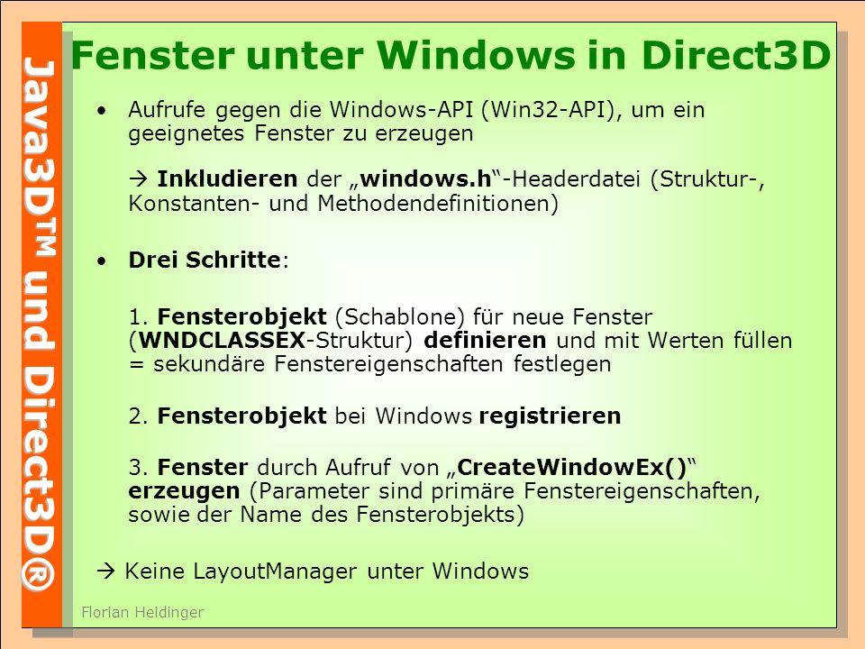 Java3D TM und Direct3D® Florian Heidinger Fenster unter Windows in Direct3D Aufrufe gegen die Windows-API (Win32-API), um ein geeignetes Fenster zu erzeugen Inkludieren der windows.h-Headerdatei (Struktur-, Konstanten- und Methodendefinitionen) Drei Schritte: 1.
