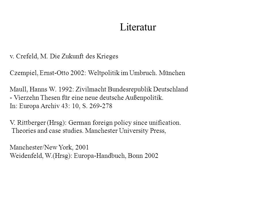 Literatur v. Crefeld, M. Die Zukunft des Krieges Czempiel, Ernst-Otto 2002: Weltpolitik im Umbruch. München Maull, Hanns W. 1992: Zivilmacht Bundesrep