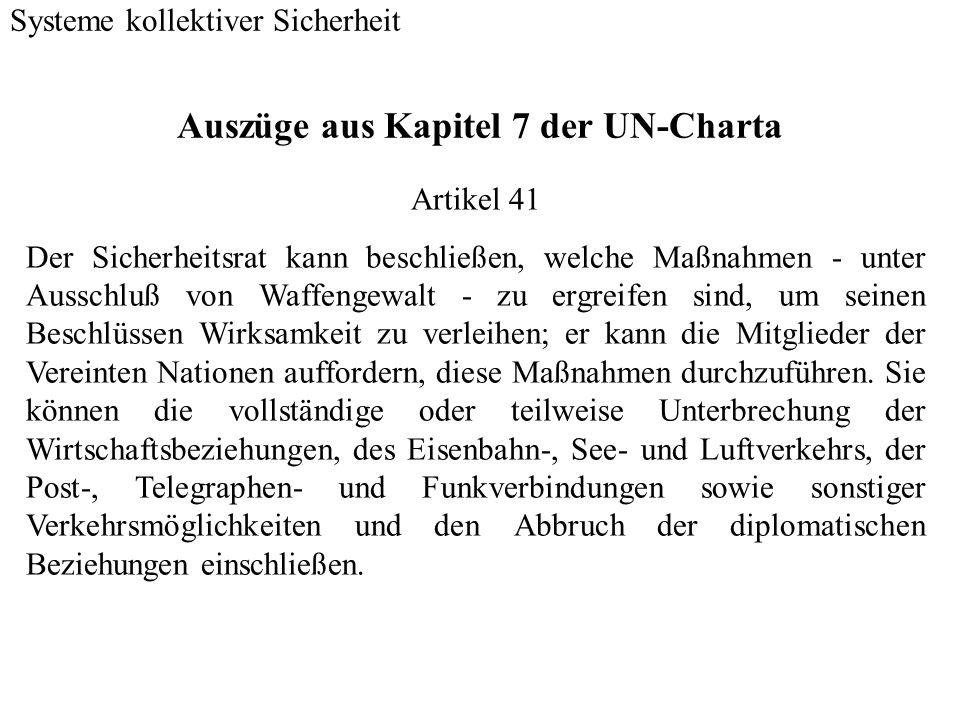 Auszüge aus Kapitel 7 der UN-Charta Systeme kollektiver Sicherheit Artikel 42 Ist der Sicherheitsrat der Auffassung, daß die in Artikel 41 vorgesehenen Maßnahmen unzulänglich sein würden oder sich als unzulänglich erwiesen haben, so kann er mit Luft-, See- oder Landstreitkräften die zur Wahrung oder Wiederherstellung des Weltfriedens und der internationalen Sicherheit erforderlichen Maßnahmen durchführen.