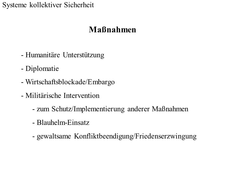 Maßnahmen Systeme kollektiver Sicherheit - Humanitäre Unterstützung - Diplomatie - Wirtschaftsblockade/Embargo - Militärische Intervention - zum Schut