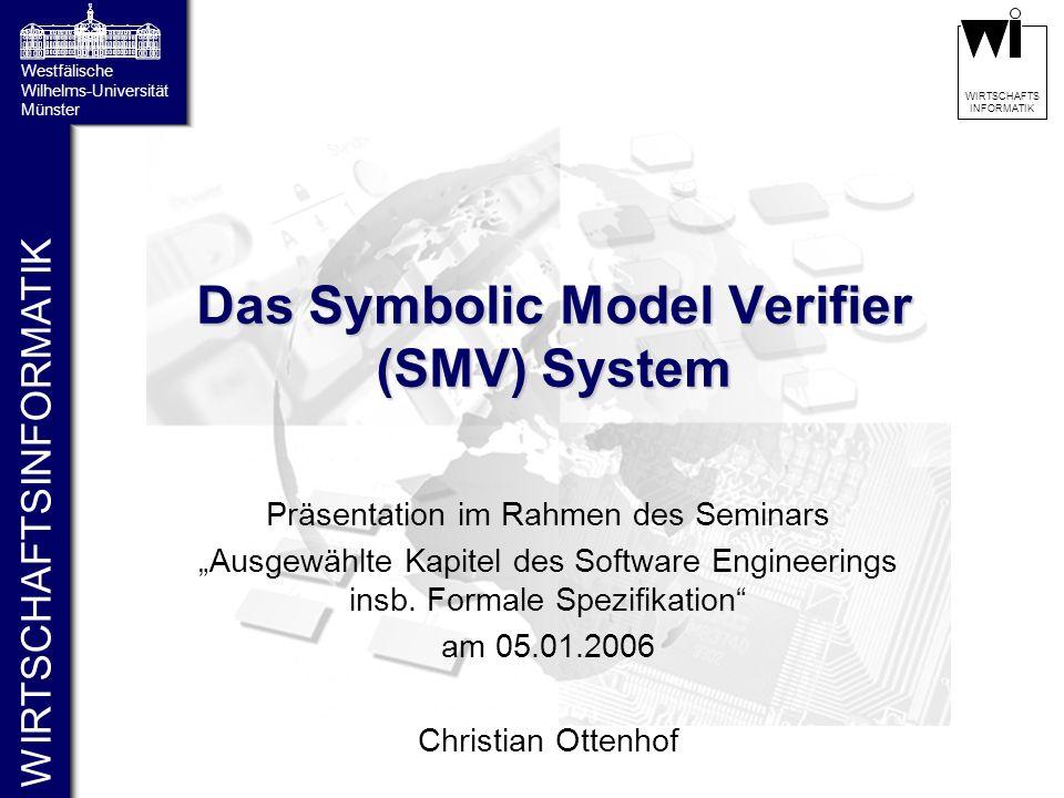 WIRTSCHAFTSINFORMATIK Westfälische Wilhelms-Universität Münster WIRTSCHAFTS INFORMATIK Das Symbolic Model Verifier (SMV) System Präsentation im Rahmen des Seminars Ausgewählte Kapitel des Software Engineerings insb.