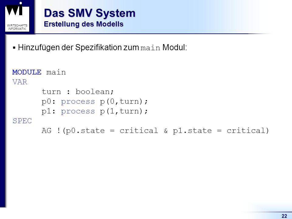 22 WIRTSCHAFTS INFORMATIK Das SMV System Erstellung des Modells Hinzufügen der Spezifikation zum main Modul: MODULE main VAR turn : boolean; p0: process p(0,turn); p1: process p(1,turn); SPEC AG !(p0.state = critical & p1.state = critical)