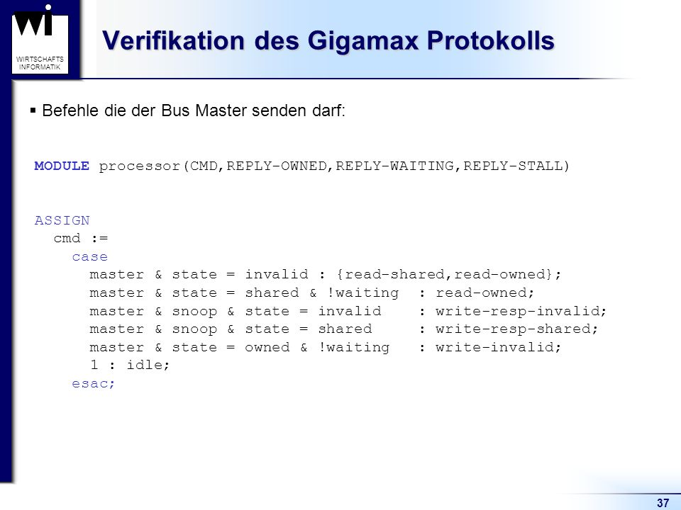 37 WIRTSCHAFTS INFORMATIK Verifikation des Gigamax Protokolls Befehle die der Bus Master senden darf: MODULE processor(CMD,REPLY-OWNED,REPLY-WAITING,REPLY-STALL) ASSIGN cmd := case master & state = invalid : {read-shared,read-owned}; master & state = shared & !waiting : read-owned; master & snoop & state = invalid : write-resp-invalid; master & snoop & state = shared : write-resp-shared; master & state = owned & !waiting : write-invalid; 1 : idle; esac;