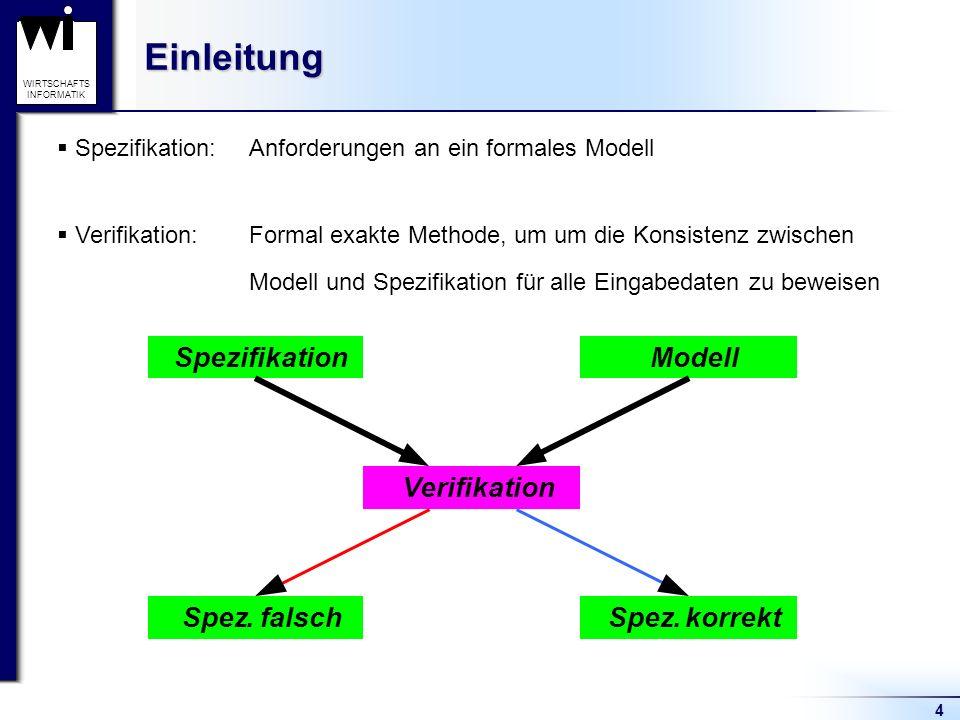 4 WIRTSCHAFTS INFORMATIKEinleitung Spezifikation: Anforderungen an ein formales Modell Verifikation:Formal exakte Methode, um um die Konsistenz zwischen Modell und Spezifikation für alle Eingabedaten zu beweisen SpezifikationModell Spez.falschSpez.korrekt Verifikation