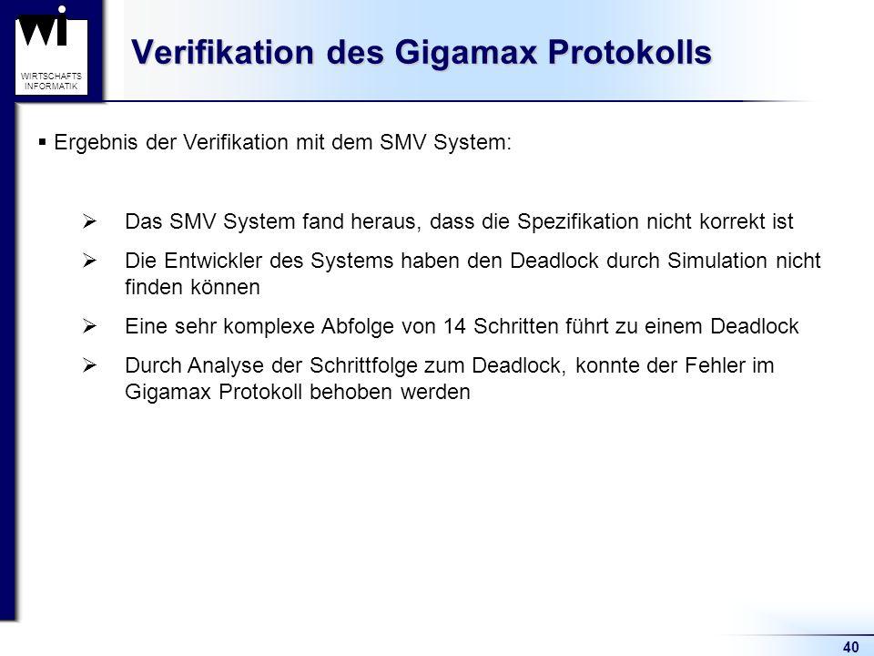 40 WIRTSCHAFTS INFORMATIK Verifikation des Gigamax Protokolls Ergebnis der Verifikation mit dem SMV System: Das SMV System fand heraus, dass die Spezifikation nicht korrekt ist Die Entwickler des Systems haben den Deadlock durch Simulation nicht finden können Eine sehr komplexe Abfolge von 14 Schritten führt zu einem Deadlock Durch Analyse der Schrittfolge zum Deadlock, konnte der Fehler im Gigamax Protokoll behoben werden