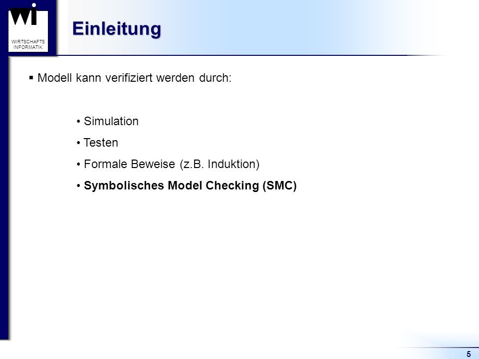 5 WIRTSCHAFTS INFORMATIKEinleitung Modell kann verifiziert werden durch: Simulation Testen Formale Beweise (z.B.
