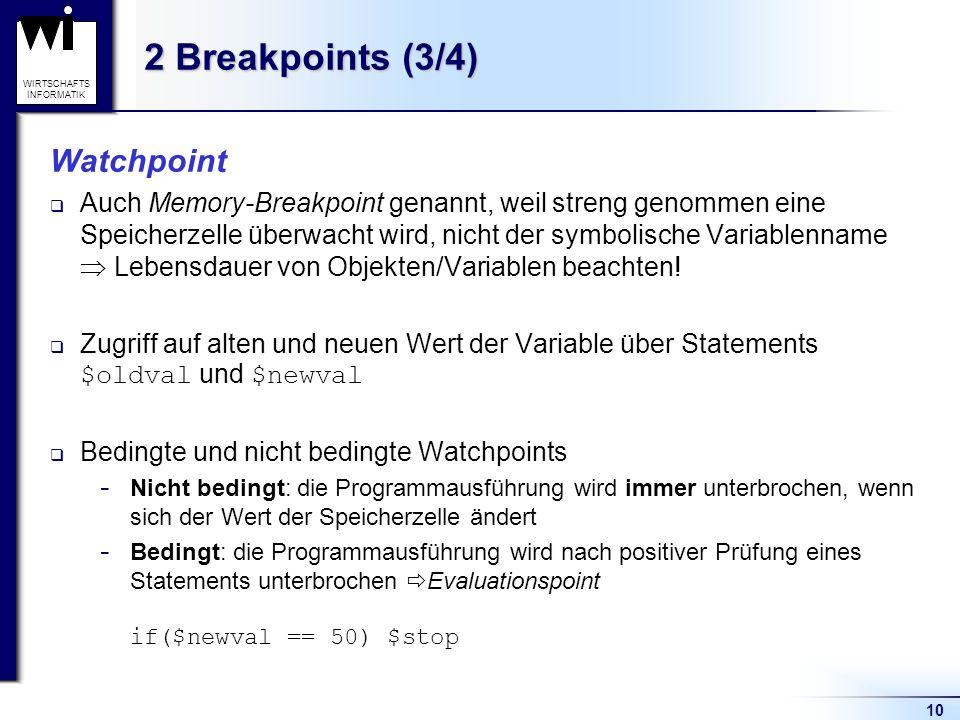 10 WIRTSCHAFTS INFORMATIK 2 Breakpoints (3/4) Watchpoint Auch Memory-Breakpoint genannt, weil streng genommen eine Speicherzelle überwacht wird, nicht der symbolische Variablenname Lebensdauer von Objekten/Variablen beachten.