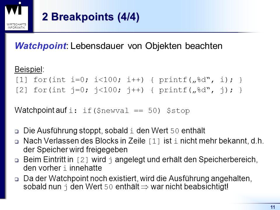 11 WIRTSCHAFTS INFORMATIK 2 Breakpoints (4/4) Watchpoint: Lebensdauer von Objekten beachten Beispiel: [1] for(int i=0; i<100; i++) { printf(%d, i); } [2] for(int j=0; j<100; j++) { printf(%d, j); } Watchpoint auf i: if($newval == 50) $stop Die Ausführung stoppt, sobald i den Wert 50 enthält Nach Verlassen des Blocks in Zeile [1] ist i nicht mehr bekannt, d.h.
