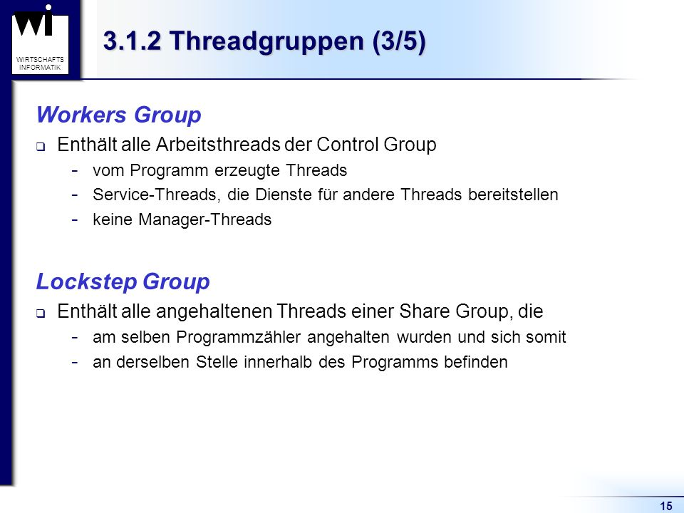 15 WIRTSCHAFTS INFORMATIK 3.1.2 Threadgruppen (3/5) Workers Group Enthält alle Arbeitsthreads der Control Group ­ vom Programm erzeugte Threads ­ Serv