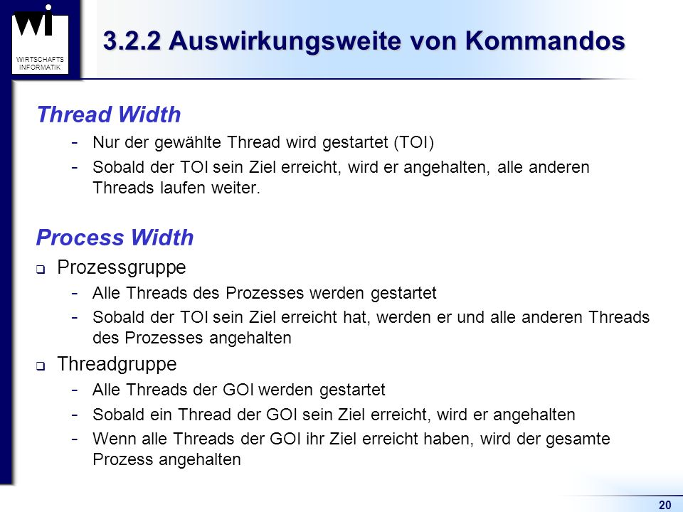 20 WIRTSCHAFTS INFORMATIK 3.2.2 Auswirkungsweite von Kommandos Thread Width  Nur der gewählte Thread wird gestartet (TOI)  Sobald der TOI sein Ziel erreicht, wird er angehalten, alle anderen Threads laufen weiter.