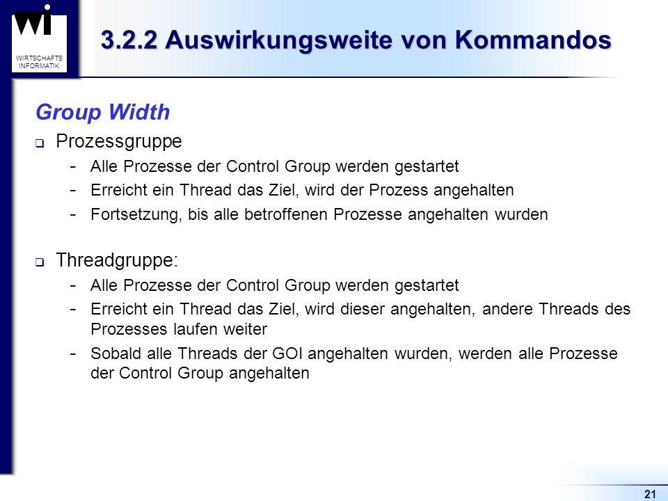 21 WIRTSCHAFTS INFORMATIK 3.2.2 Auswirkungsweite von Kommandos Group Width Prozessgruppe  Alle Prozesse der Control Group werden gestartet  Erreicht ein Thread das Ziel, wird der Prozess angehalten  Fortsetzung, bis alle betroffenen Prozesse angehalten wurden Threadgruppe:  Alle Prozesse der Control Group werden gestartet  Erreicht ein Thread das Ziel, wird dieser angehalten, andere Threads des Prozesses laufen weiter  Sobald alle Threads der GOI angehalten wurden, werden alle Prozesse der Control Group angehalten