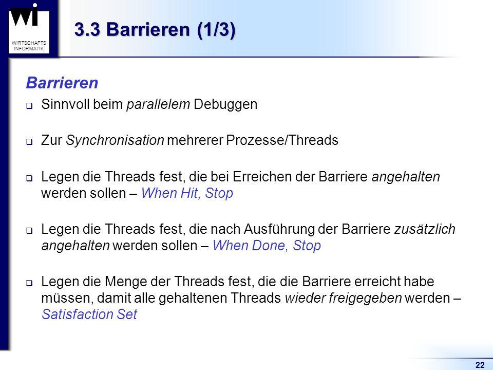 22 WIRTSCHAFTS INFORMATIK 3.3 Barrieren (1/3) Barrieren Sinnvoll beim parallelem Debuggen Zur Synchronisation mehrerer Prozesse/Threads Legen die Threads fest, die bei Erreichen der Barriere angehalten werden sollen – When Hit, Stop Legen die Threads fest, die nach Ausführung der Barriere zusätzlich angehalten werden sollen – When Done, Stop Legen die Menge der Threads fest, die die Barriere erreicht habe müssen, damit alle gehaltenen Threads wieder freigegeben werden – Satisfaction Set