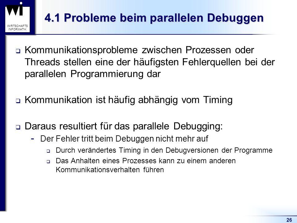 26 WIRTSCHAFTS INFORMATIK 4.1 Probleme beim parallelen Debuggen Kommunikationsprobleme zwischen Prozessen oder Threads stellen eine der häufigsten Fehlerquellen bei der parallelen Programmierung dar Kommunikation ist häufig abhängig vom Timing Daraus resultiert für das parallele Debugging:  Der Fehler tritt beim Debuggen nicht mehr auf Durch verändertes Timing in den Debugversionen der Programme Das Anhalten eines Prozesses kann zu einem anderen Kommunikationsverhalten führen