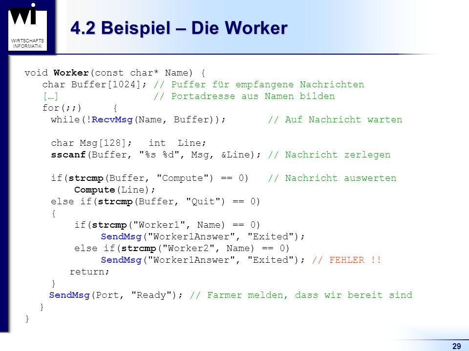 29 WIRTSCHAFTS INFORMATIK 4.2 Beispiel – Die Worker void Worker(const char* Name) { char Buffer[1024]; // Puffer für empfangene Nachrichten […] // Portadresse aus Namen bilden for(;;) { while(!RecvMsg(Name, Buffer)); // Auf Nachricht warten char Msg[128]; int Line; sscanf(Buffer, %s %d , Msg, &Line); // Nachricht zerlegen if(strcmp(Buffer, Compute ) == 0) // Nachricht auswerten Compute(Line); else if(strcmp(Buffer, Quit ) == 0) { if(strcmp( Worker1 , Name) == 0) SendMsg( Worker1Answer , Exited ); else if(strcmp( Worker2 , Name) == 0) SendMsg( Worker1Answer , Exited ); // FEHLER !.