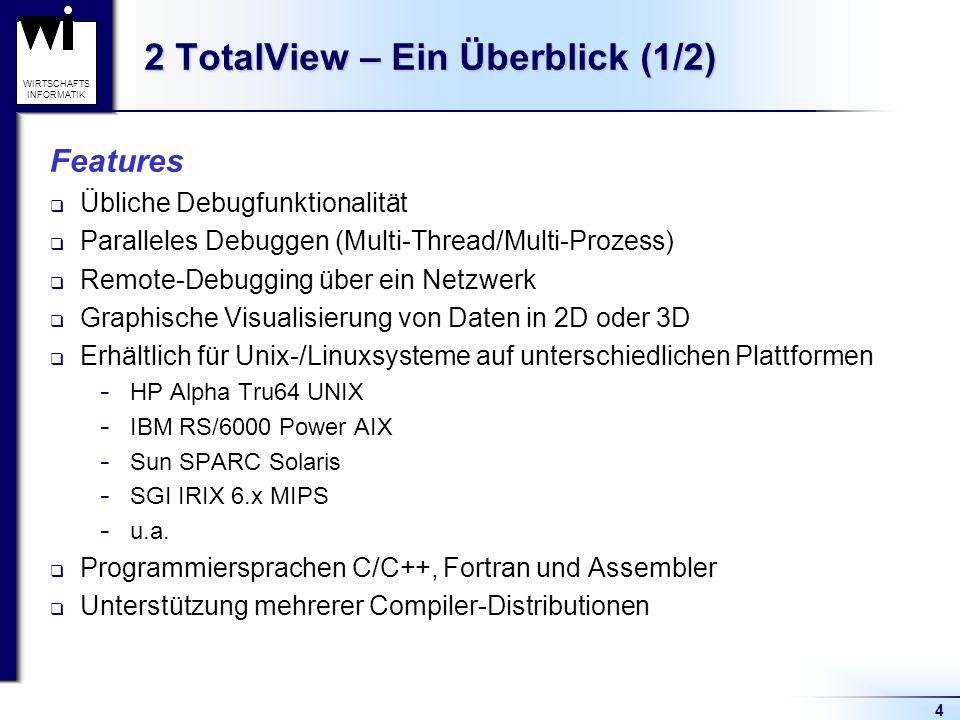 4 WIRTSCHAFTS INFORMATIK 2 TotalView – Ein Überblick (1/2) Features Übliche Debugfunktionalität Paralleles Debuggen (Multi-Thread/Multi-Prozess) Remote-Debugging über ein Netzwerk Graphische Visualisierung von Daten in 2D oder 3D Erhältlich für Unix-/Linuxsysteme auf unterschiedlichen Plattformen  HP Alpha Tru64 UNIX  IBM RS/6000 Power AIX  Sun SPARC Solaris  SGI IRIX 6.x MIPS  u.a.