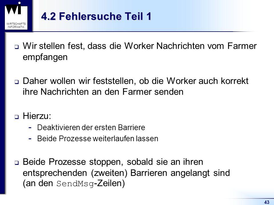 43 WIRTSCHAFTS INFORMATIK 4.2 Fehlersuche Teil 1 Wir stellen fest, dass die Worker Nachrichten vom Farmer empfangen Daher wollen wir feststellen, ob die Worker auch korrekt ihre Nachrichten an den Farmer senden Hierzu:  Deaktivieren der ersten Barriere  Beide Prozesse weiterlaufen lassen Beide Prozesse stoppen, sobald sie an ihren entsprechenden (zweiten) Barrieren angelangt sind (an den SendMsg -Zeilen)