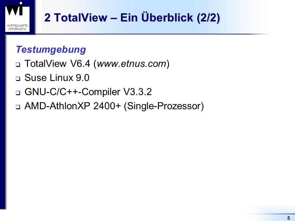 5 WIRTSCHAFTS INFORMATIK 2 TotalView – Ein Überblick (2/2) Testumgebung TotalView V6.4 (www.etnus.com) Suse Linux 9.0 GNU-C/C++-Compiler V3.3.2 AMD-AthlonXP 2400+ (Single-Prozessor)