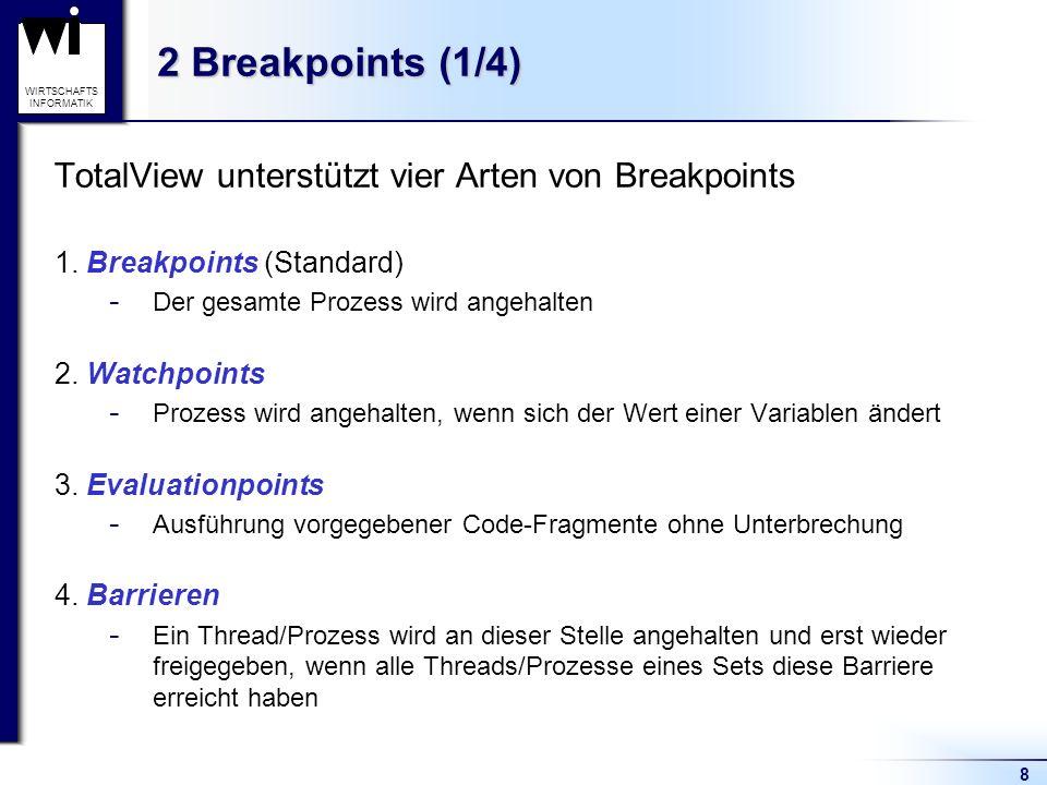 8 WIRTSCHAFTS INFORMATIK 2 Breakpoints (1/4) TotalView unterstützt vier Arten von Breakpoints 1.