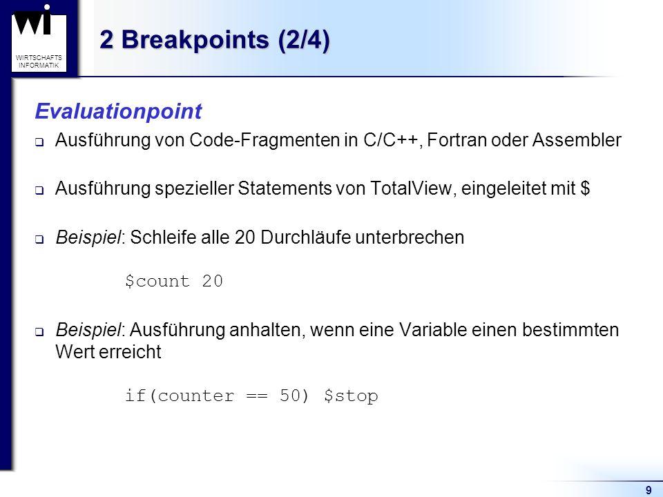 9 WIRTSCHAFTS INFORMATIK 2 Breakpoints (2/4) Evaluationpoint Ausführung von Code-Fragmenten in C/C++, Fortran oder Assembler Ausführung spezieller Statements von TotalView, eingeleitet mit $ Beispiel: Schleife alle 20 Durchläufe unterbrechen $count 20 Beispiel: Ausführung anhalten, wenn eine Variable einen bestimmten Wert erreicht if(counter == 50) $stop