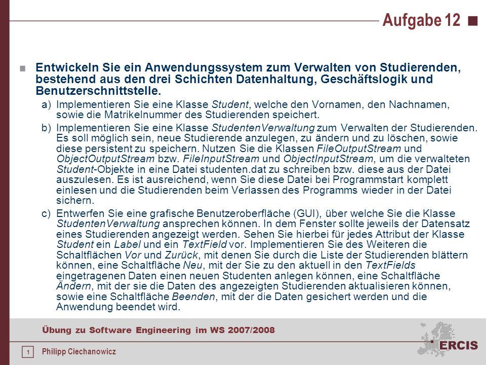 1 Übung zu Software Engineering im WS 2007/2008 Philipp Ciechanowicz Aufgabe 12 Entwickeln Sie ein Anwendungssystem zum Verwalten von Studierenden, bestehend aus den drei Schichten Datenhaltung, Geschäftslogik und Benutzerschnittstelle.