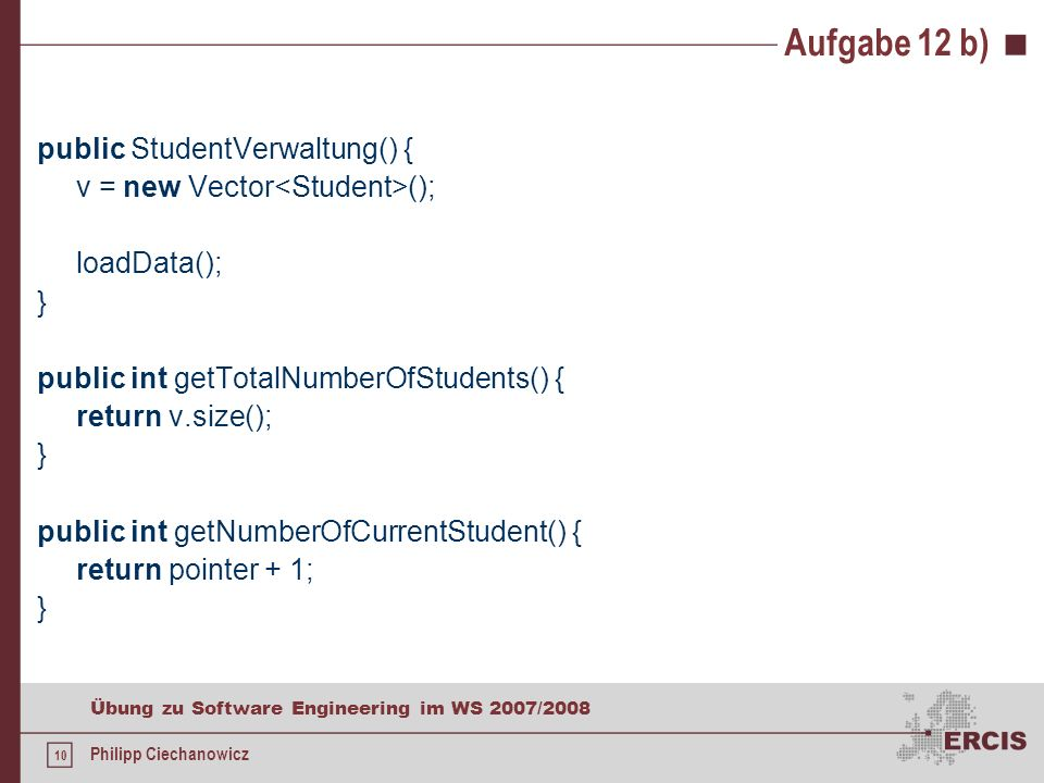 9 Übung zu Software Engineering im WS 2007/2008 Philipp Ciechanowicz Aufgabe 12 b) public Student getPreviousStudent() { if(v.size() == 0) { return null; } else { pointer--; if(pointer == -1) { pointer = v.size() - 1; } return v.elementAt(pointer); }