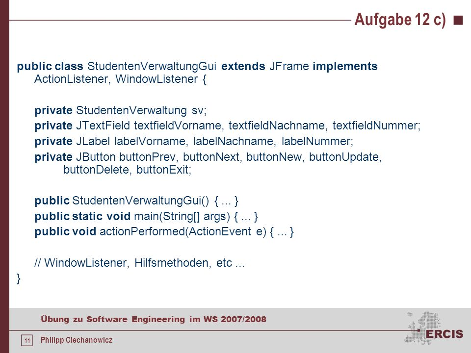 10 Übung zu Software Engineering im WS 2007/2008 Philipp Ciechanowicz Aufgabe 12 b) public StudentVerwaltung() { v = new Vector (); loadData(); } public int getTotalNumberOfStudents() { return v.size(); } public int getNumberOfCurrentStudent() { return pointer + 1; }