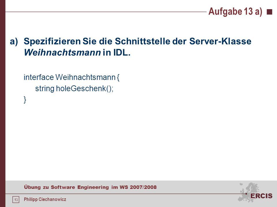 12 Übung zu Software Engineering im WS 2007/2008 Philipp Ciechanowicz Aufgabe 13 Implementieren Sie eine CORBA-basierte verteilte Anwendung, die auf einem Server einen Weihnachtsmann bereitstellt, von dem Sie mit dem Aufruf der Methode public String holeGeschenk() ein Geschenk abholen können.