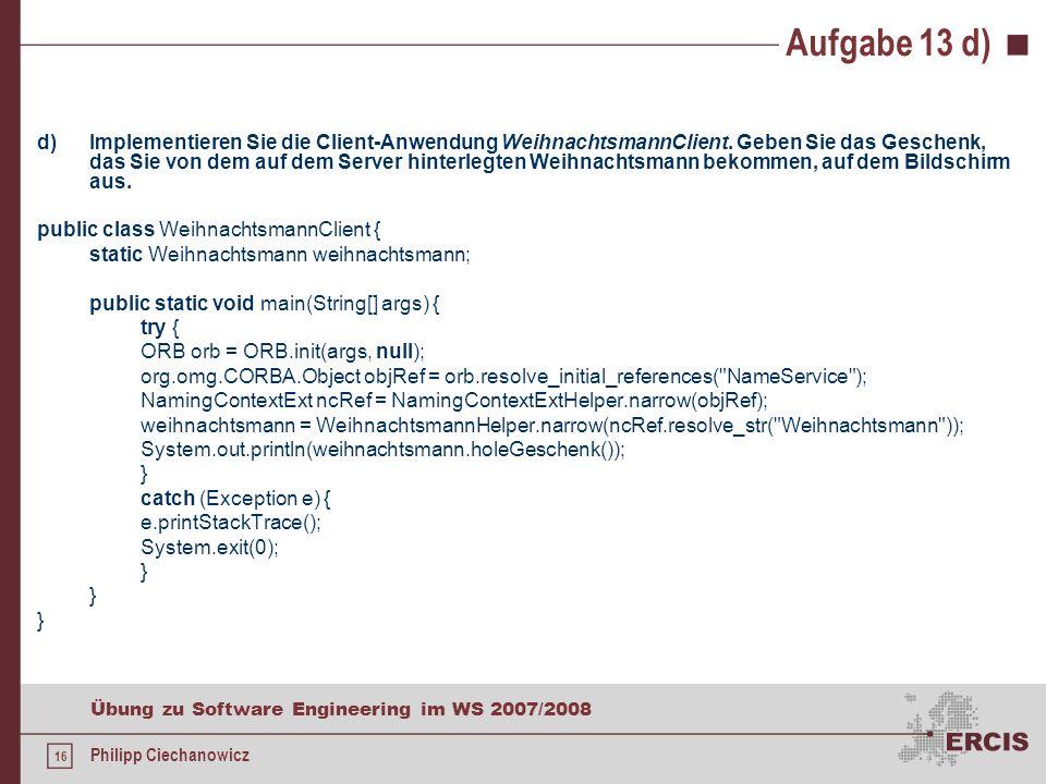 15 Übung zu Software Engineering im WS 2007/2008 Philipp Ciechanowicz Aufgabe 13 c) c)Implementieren Sie die Server-Anwendung WeihnachtsmannServer analog zum auf der Vorlesungsseite zur Verfügung gestellten Beispiel.