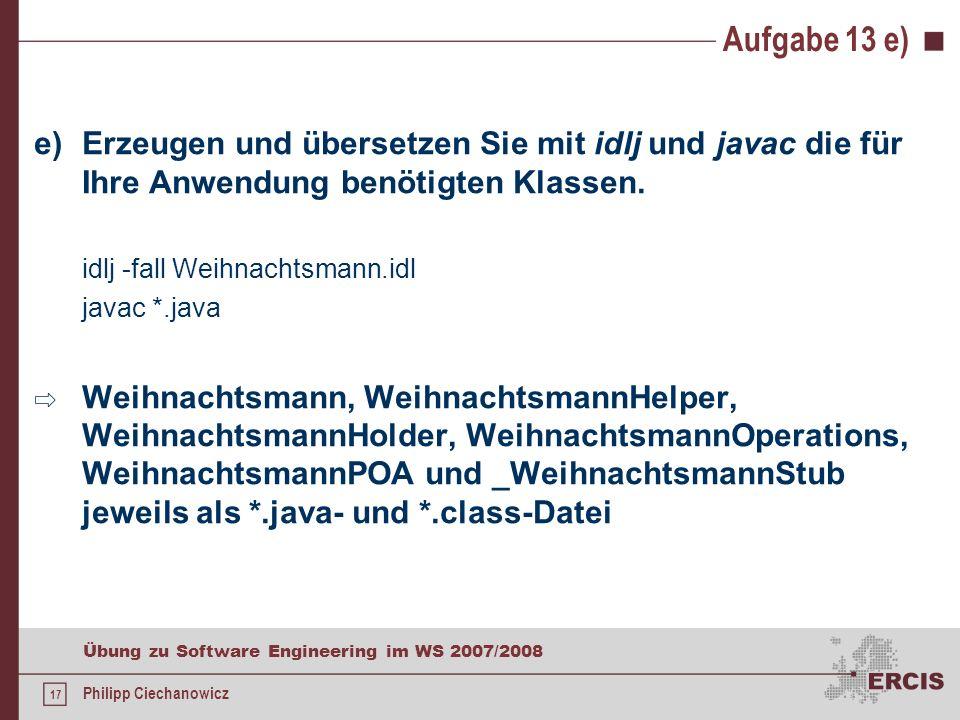 16 Übung zu Software Engineering im WS 2007/2008 Philipp Ciechanowicz Aufgabe 13 d) d)Implementieren Sie die Client-Anwendung WeihnachtsmannClient.